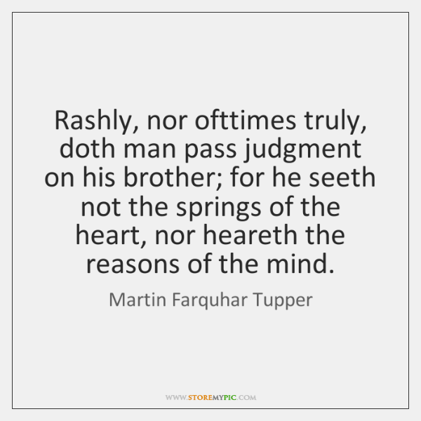 Rashly, nor ofttimes truly, doth man pass judgment on his brother; for ...