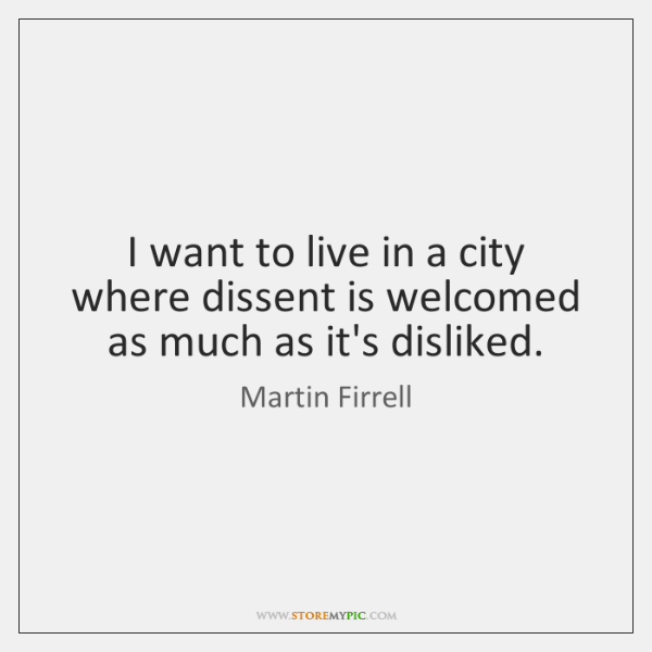 I want to live in a city where dissent is welcomed as ...