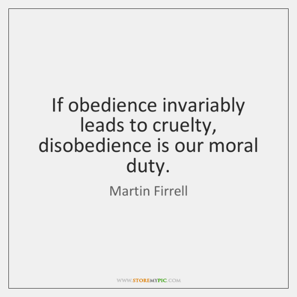 If obedience invariably leads to cruelty, disobedience is our moral duty.
