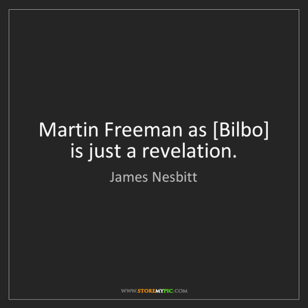 James Nesbitt: Martin Freeman as [Bilbo] is just a revelation.