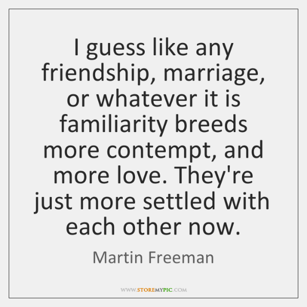 I guess like any friendship, marriage, or whatever it is familiarity breeds ...