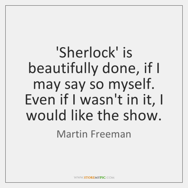 'Sherlock' is beautifully done, if I may say so myself. Even if ...