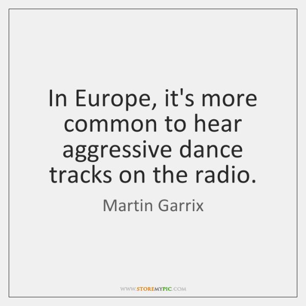 In Europe, it's more common to hear aggressive dance tracks on the ...