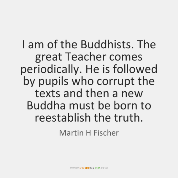 I am of the Buddhists. The great Teacher comes periodically. He is ...