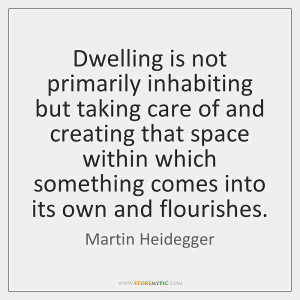 Dwelling is not primarily inhabiting but taking care of and creating that ...