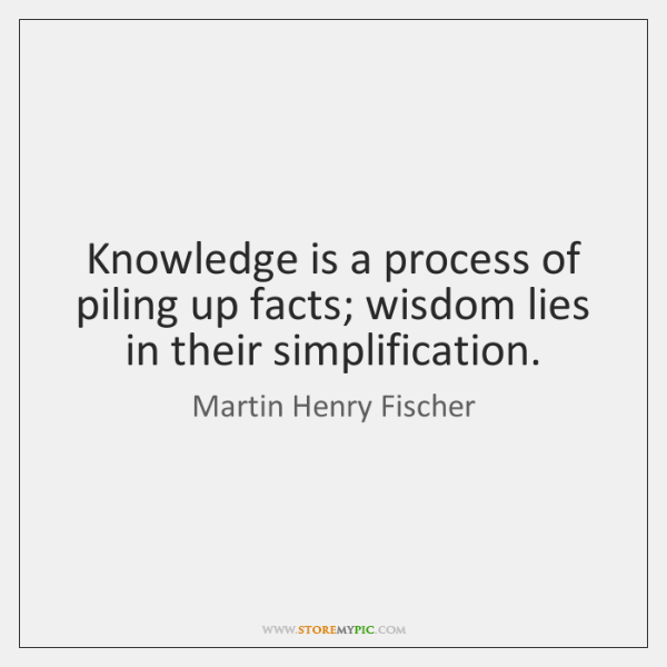 Knowledge is a process of piling up facts; wisdom lies in their ...
