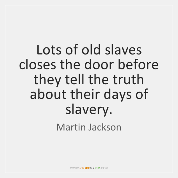 Lots of old slaves closes the door before they tell the truth ...