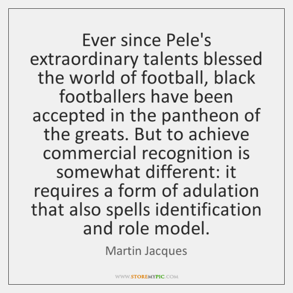 Ever since Pele's extraordinary talents blessed the world of football, black footballers ...