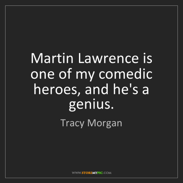 Tracy Morgan: Martin Lawrence is one of my comedic heroes, and he's...