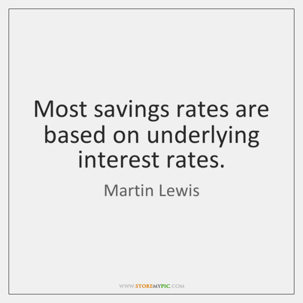 Most savings rates are based on underlying interest rates.