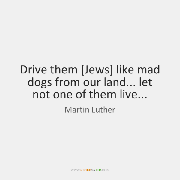 Drive them [Jews] like mad dogs from our land... let not one ...