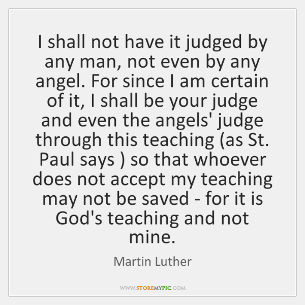 I shall not have it judged by any man, not even by ...