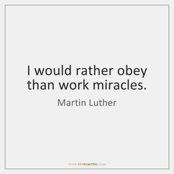 I would rather obey than work miracles.