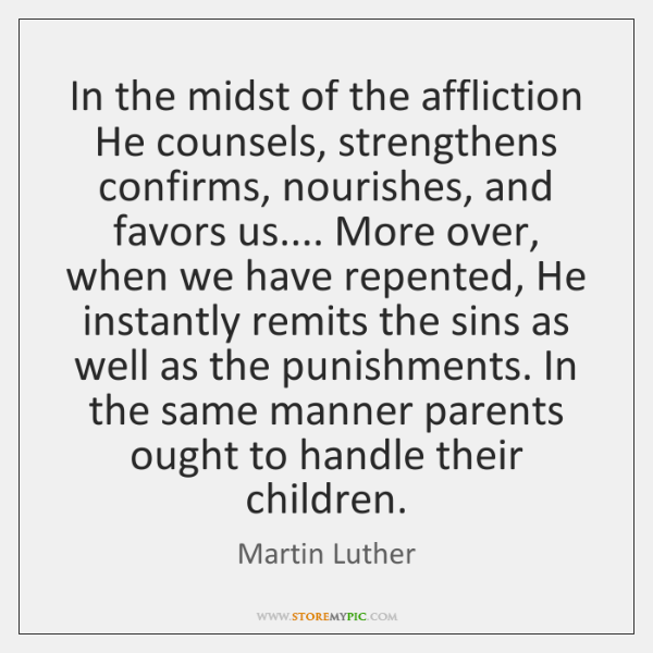 In the midst of the affliction He counsels, strengthens confirms, nourishes, and ...
