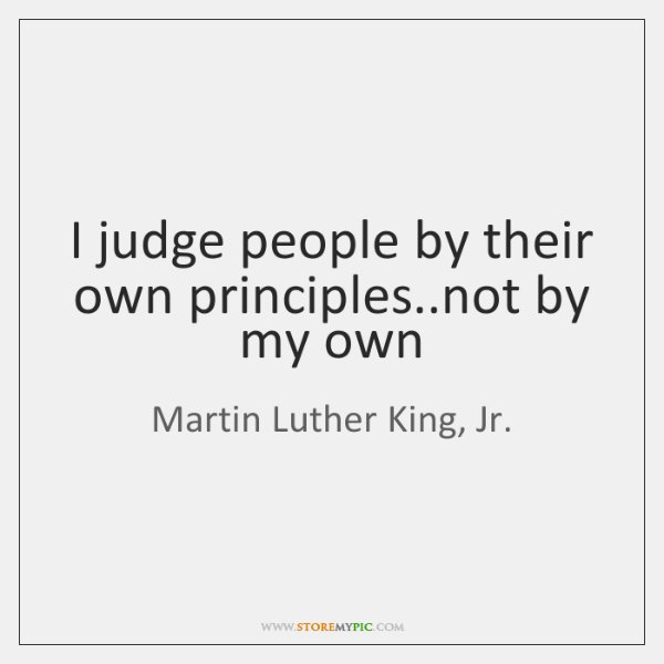 I judge people by their own principles..not by my own