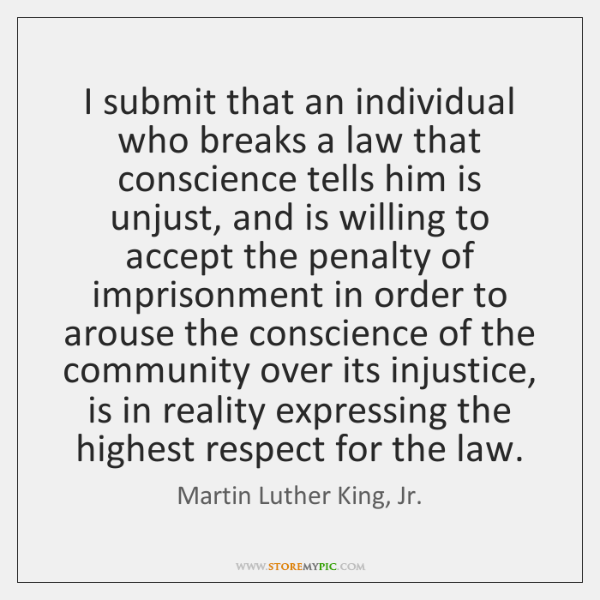 I submit that an individual who breaks a law that conscience tells ...