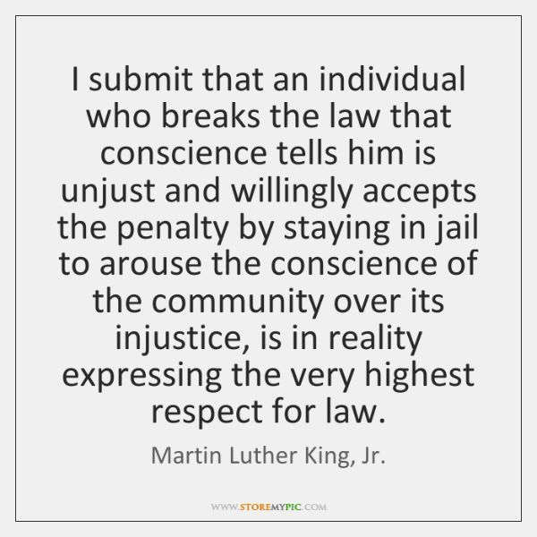 I submit that an individual who breaks the law that conscience tells ...