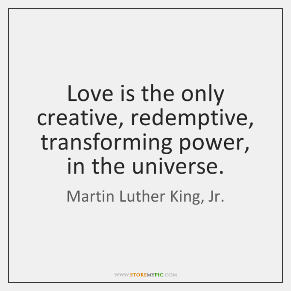 Love is the only creative, redemptive, transforming power, in the universe.