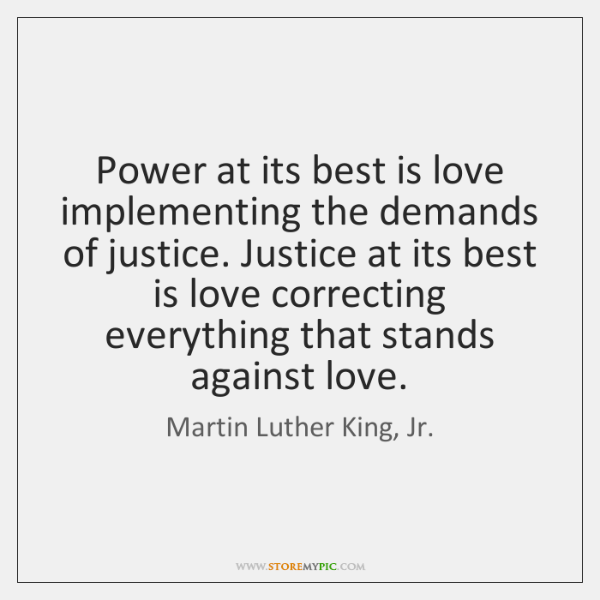 Power at its best is love implementing the demands of justice. Justice ...