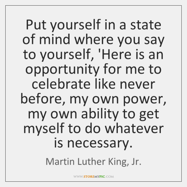 Put yourself in a state of mind where you say to yourself, ...