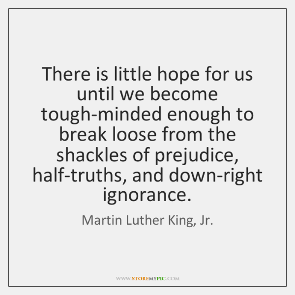 There is little hope for us until we become tough-minded enough to ...