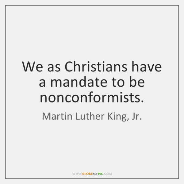 We as Christians have a mandate to be nonconformists.