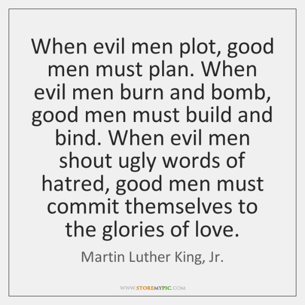 When evil men plot, good men must plan. When evil men burn ...