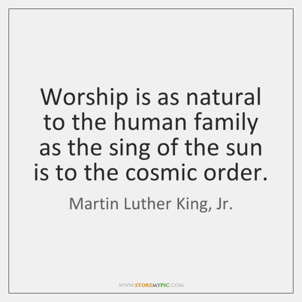 Worship is as natural to the human family as the sing of ...