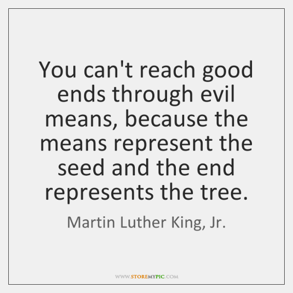 You can't reach good ends through evil means, because the means represent ...