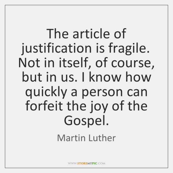 The article of justification is fragile. Not in itself, of course, but ...