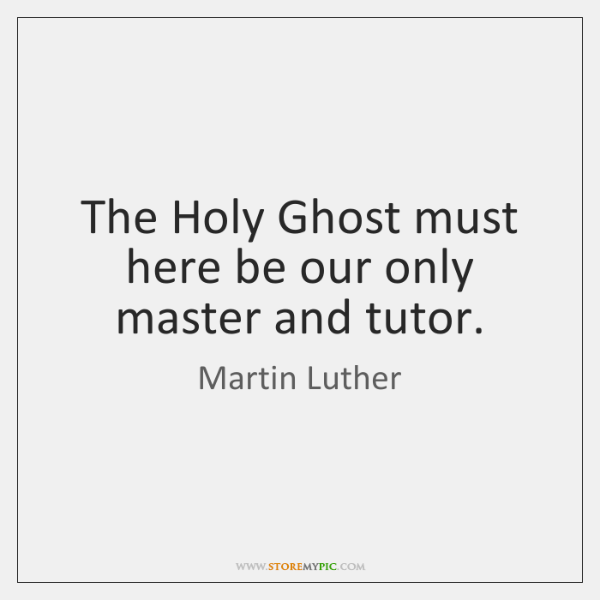 The Holy Ghost must here be our only master and tutor.