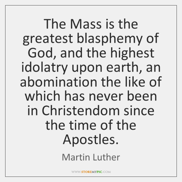 The Mass is the greatest blasphemy of God, and the highest idolatry ...