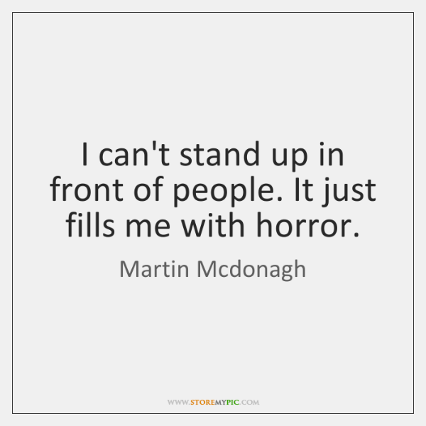 I can't stand up in front of people. It just fills me ...