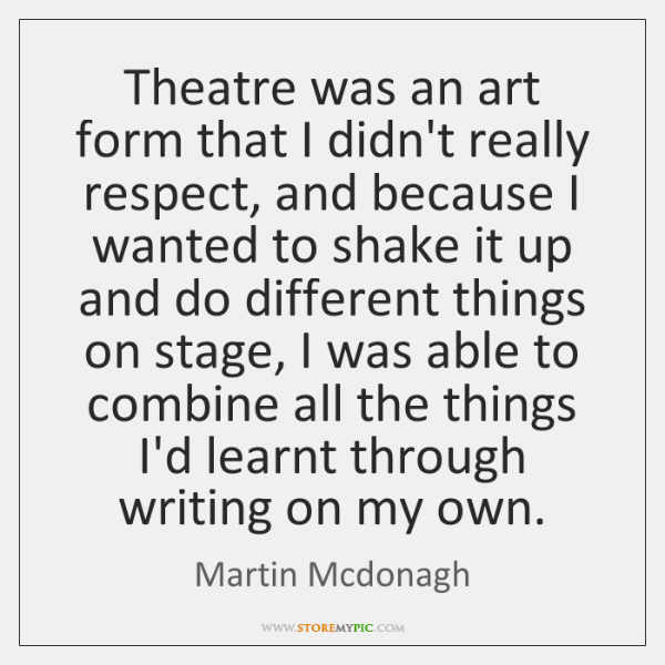 Theatre was an art form that I didn't really respect, and because ...