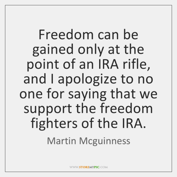 Freedom can be gained only at the point of an IRA rifle, ...