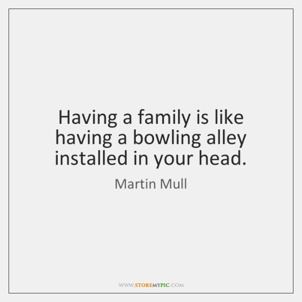 Having a family is like having a bowling alley installed in your ...