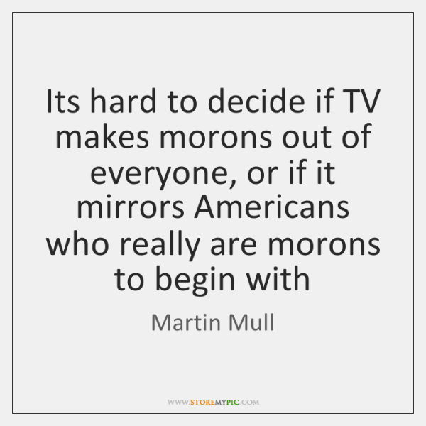 Its hard to decide if TV makes morons out of everyone, or ...