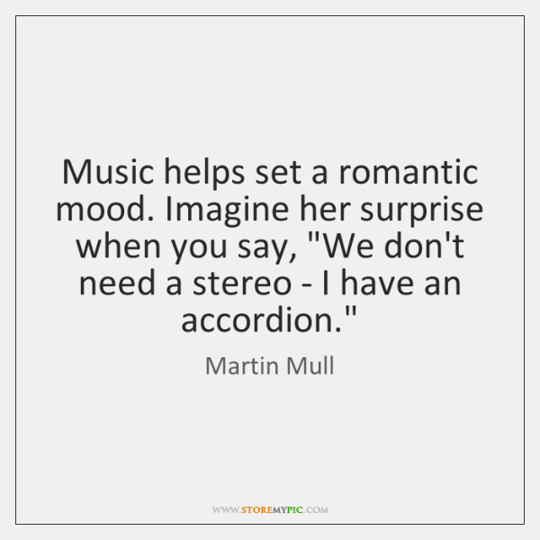 "Music helps set a romantic mood. Imagine her surprise when you say, ""..."