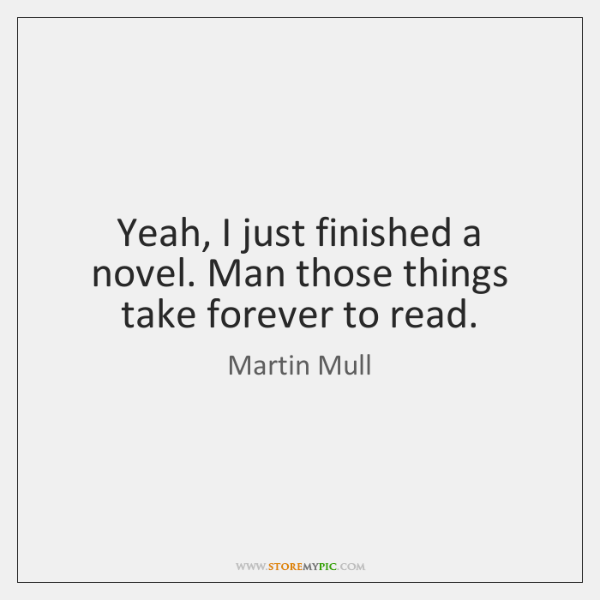 Yeah, I just finished a novel. Man those things take forever to ...