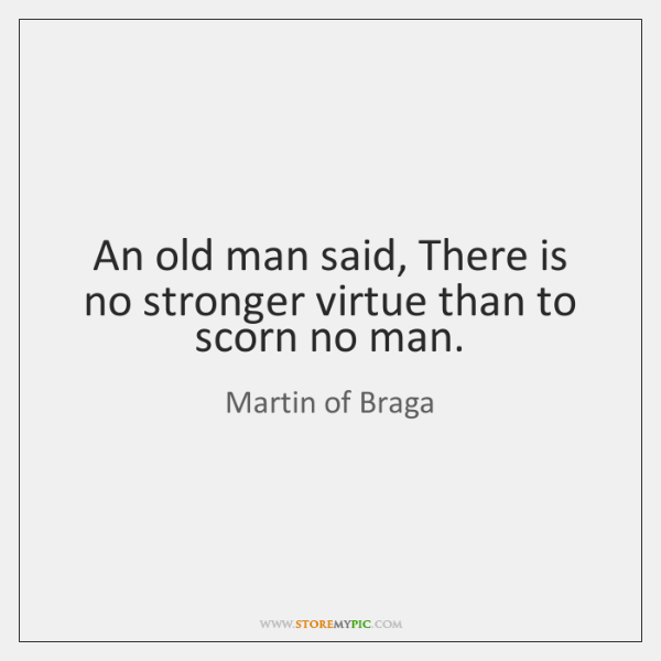An old man said, There is no stronger virtue than to scorn ...