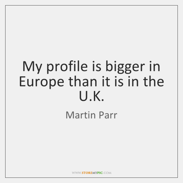 My profile is bigger in Europe than it is in the U....