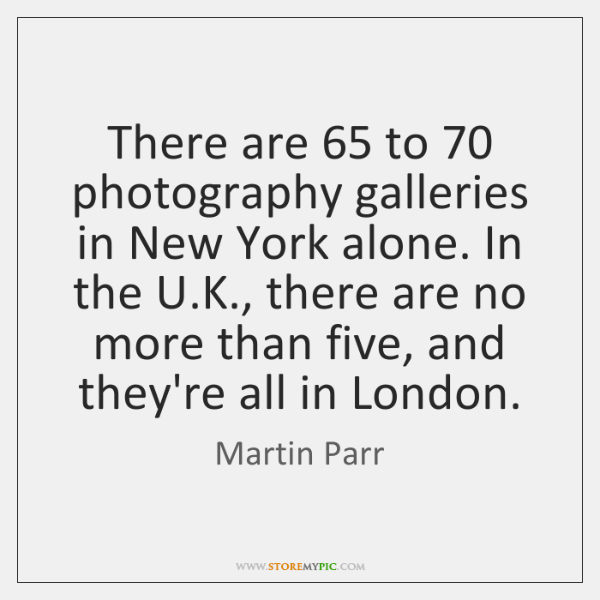 There are 65 to 70 photography galleries in New York alone. In the U....
