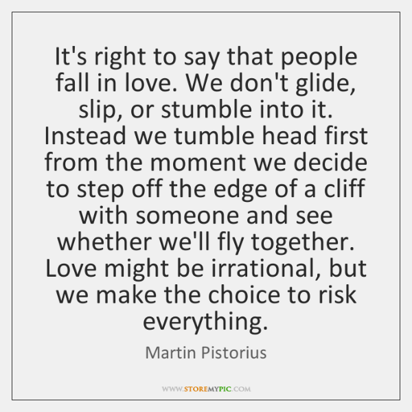 It's right to say that people fall in love. We don't glide, ...