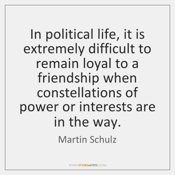 In political life, it is extremely difficult to remain loyal to a ...