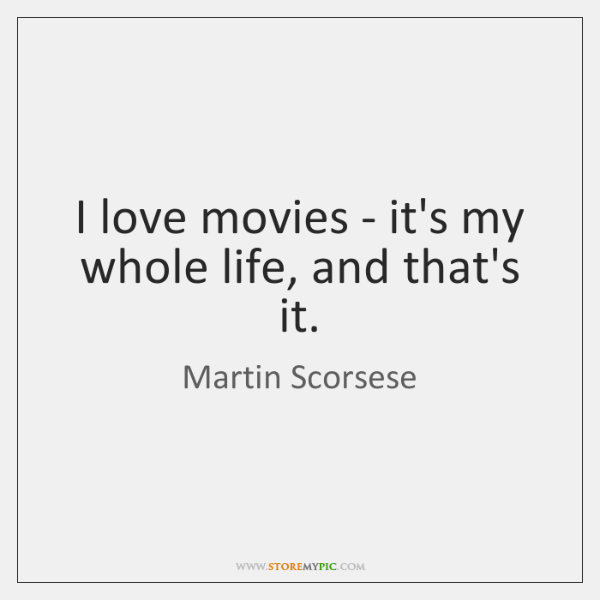 I love movies - it's my whole life, and that's it.