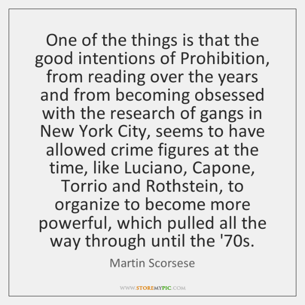 One of the things is that the good intentions of Prohibition, from ...