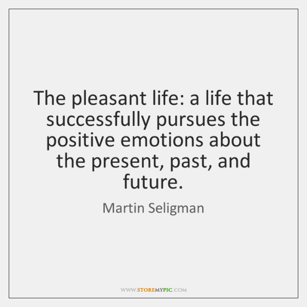 The pleasant life: a life that successfully pursues the positive emotions about ...