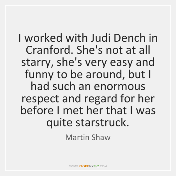 I worked with Judi Dench in Cranford. She's not at all starry, ...