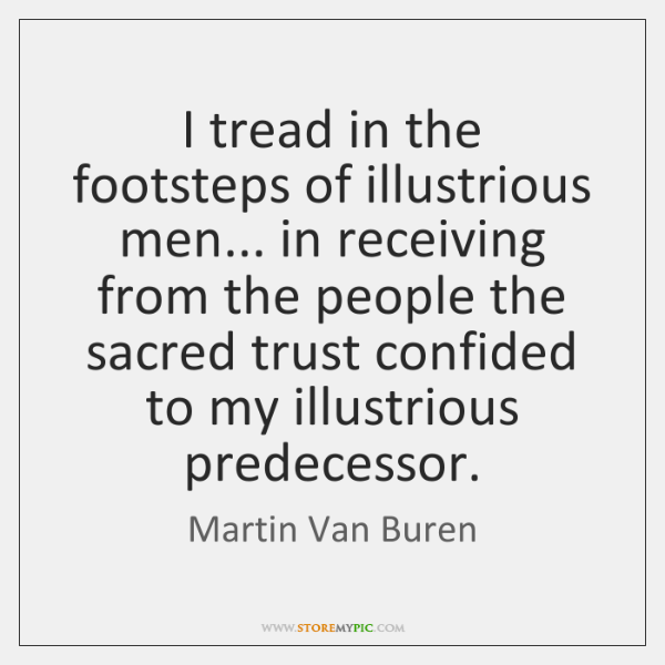 I tread in the footsteps of illustrious men... in receiving from the ...