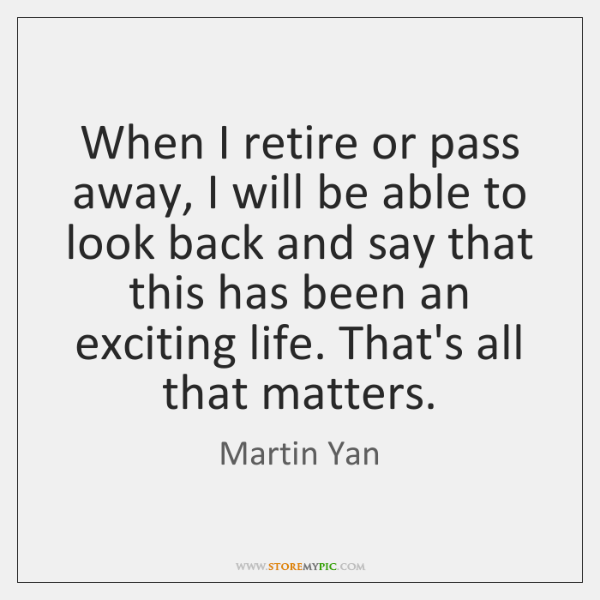 When I retire or pass away, I will be able to look ...